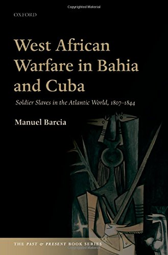 9780198719038: West African Warfare in Bahia and Cuba: Soldier Slaves in the Atlantic World, 1807-1844 (The Past and Present Book Series)