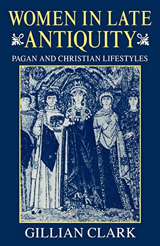 Women in Late Antiquity: Pagan and Christian Lifestyles (Clarendon Paperbacks) (9780198721666) by Gillian Clark