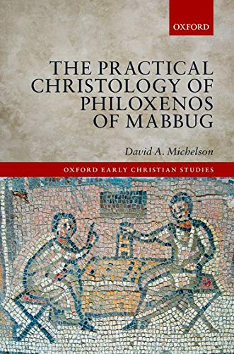 The Practical Christology of Philoxenos of Mabbug (Oxford Early Christian Studies)