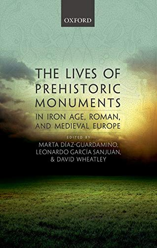 9780198724605: The Lives of Prehistoric Monuments in Iron Age, Roman, and Medieval Europe