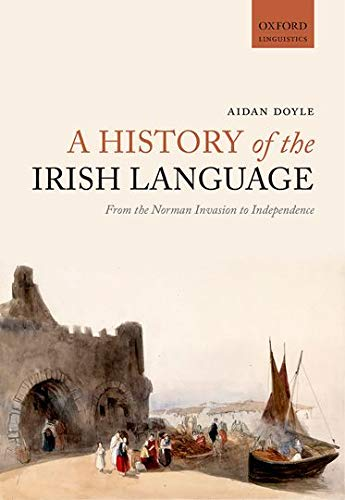 9780198724759: A History of the Irish Language: From the Norman Invasion to Independence (Oxford Linguistics)