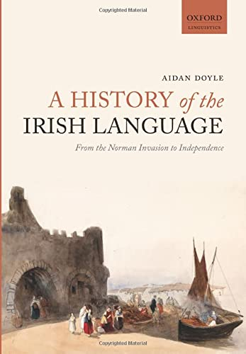 9780198724766: A History of the Irish Language: From the Norman Invasion to Independence (Oxford Linguistics)