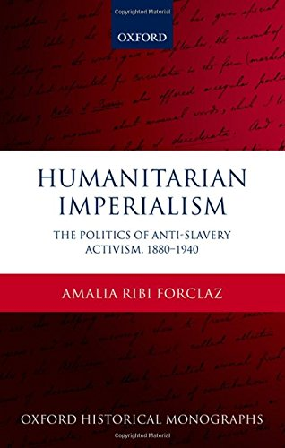 Humanitarian Imperialism: The Politics of Anti-Slavery Activism, 1880-1940 (Oxford Historical ...