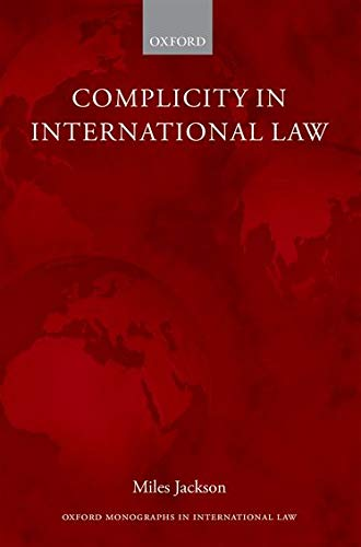 Complicity in International Law (Oxford Monographs in International Law): Jackson, Miles