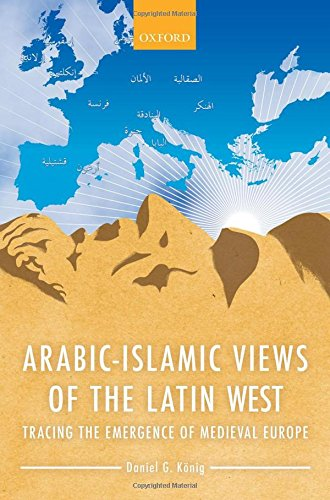 Arabic-Islamic Views of the Latin West. Tracing the Emergence of Medieval Europe.: KONIG, D. G.,