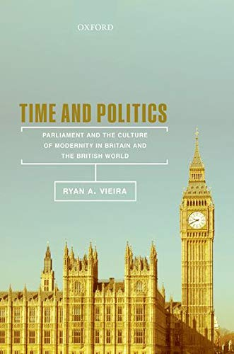 Time and Politics: Parliament and the Culture of Modernity in Nineteenth-Century Britain and the ...