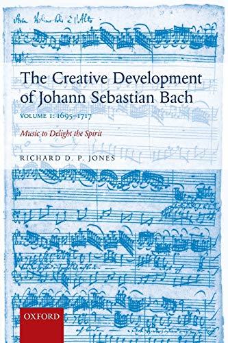 9780198739265: The Creative Development of Johann Sebastian Bach, Volume I: 1695-1717: Music to Delight the Spirit