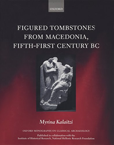 Figured Tombstones from Macedonia, Fifth-First Century BC (Oxford Monographs on Classical ...