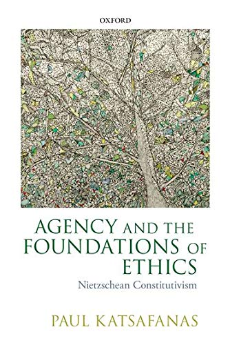 Agency and the Foundations of Ethics: Nietzschean Constitutivism: Paul Katsafanas