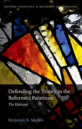 9780198749622: Defending the Trinity in the Reformed Palatinate: The Elohistae (Oxford Theology and Religion Monographs)