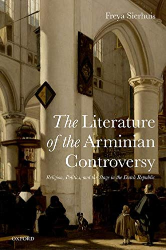 The Literature of the Arminian Controversy. Religion, Politics and the Stage in the Dutch Republic....