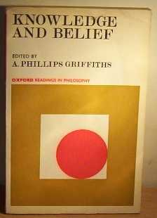 Knowledge and Belief (Oxford Readings in Philosophy): Editor-A. Phillips Griffiths
