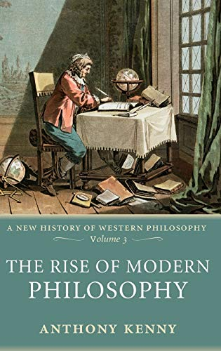 The rise of modern philosophy (A new history of Western philosophy, Volume 3).: Kenny, Anthony.