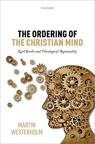 The Ordering of the Christian Mind. Karl Barth and Theological Rationality.: WESTERHOLM, M.,