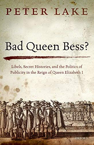 Bad Queen Bess?. Libels, Secret Histories, and the Politics of Publicity in the Reign of Queen ...