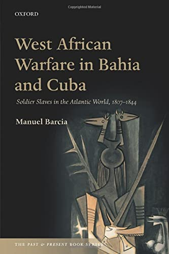 9780198754268: West African Warfare in Bahia and Cuba: Soldier Slaves in the Atlantic World, 1807-1844 (The Past and Present Book Series)