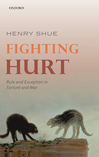 Fighting Hurt: Rule and Exception in Torture and War: Shue, Henry