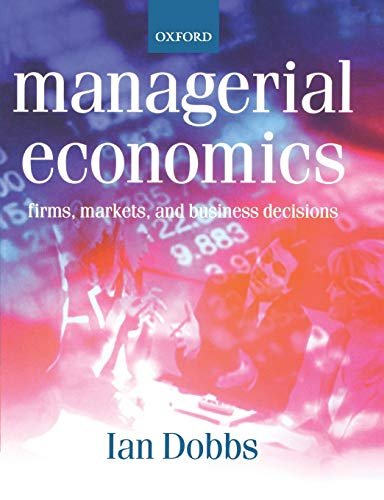 Managerial Economics: Firms, Markets And Business Decisions: Dobbs, Ian M.
