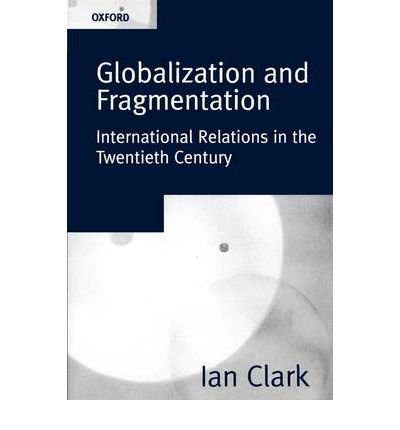 Globalization and Fragmentation International Relations in the Twentieth Century: Clark, Ian