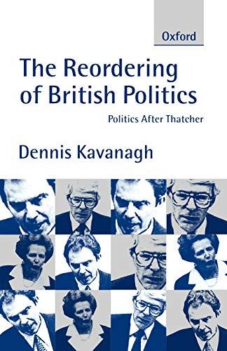 The Reordering of British Politics: Politics After Thatcher: Dennis Kavanagh