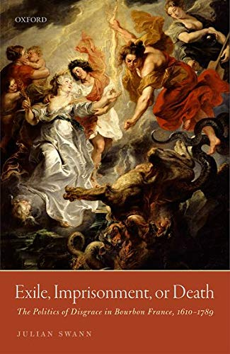 9780198788690: Exile, Imprisonment, or Death: The Politics of Disgrace in Bourbon France, 1610-1789