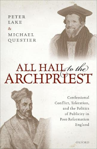 9780198840343: All Hail to the Archpriest: Confessional Conflict, Toleration, and the Politics of Publicity in Post-Reformation England