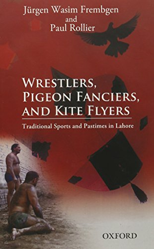 Wrestlers, Pigeon Fanciers, and Kite Flyers: Traditional Sports and Pastimes in Lahore: Jurgen ...
