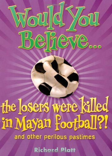 Would You Believe...the Losers Were Killed in Mayan Football?: And Other Perilous Pastimes (9780199115013) by Richard Platt