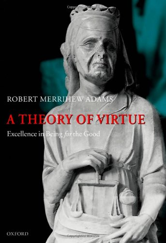 A theory of virtue : excellence in being for the good.: Adams, Robert Merrihew