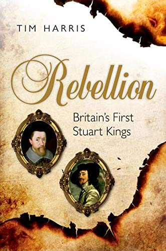 Rebellion: Britain's First Stuart Kings, 1567-1642 (9780199209002) by Harris, Tim