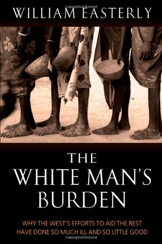 9780199210824: The White Man's Burden: Why the West's Efforts to Aid the Rest Have Done So Much Ill And So Little Good