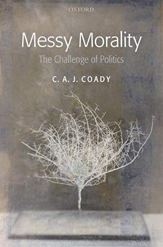 Messy Morality: The Challenge of Politics (Uehiro Series in Practical Ethics): Coady, C. A. J.