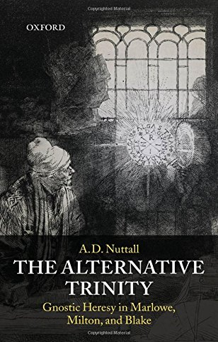 9780199213160: The Alternative Trinity: Gnostic Heresy in Marlowe, Milton, and Blake