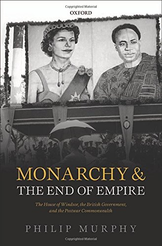 9780199214235: Monarchy and the End of Empire: The House of Windsor, the British Government, and the Postwar Commonwealth