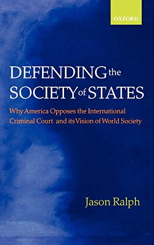 9780199214310: Defending the Society of States: Why America Opposes the International Criminal Court and its Vision of World Society