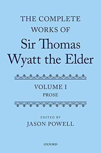 The Complete Works of Sir Thomas Wyatt the Elder: Volume One: Prose: Oxford University Press