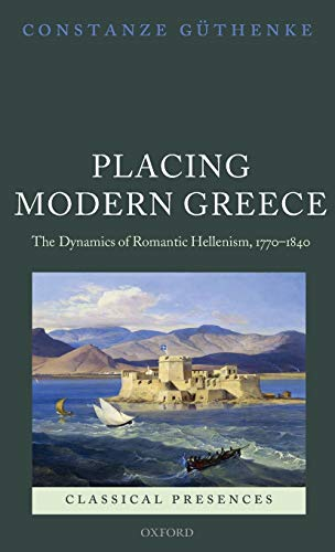 Placing Modern Greece: The Dynamics of Romantic Hellenism, 1770-1840 (Classical Presences): ...