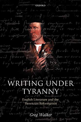 Writing Under Tyranny: English Literature and the Henrician Reformation (9780199231973) by Walker, Greg