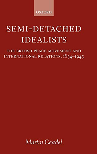 9780199241170: Semi-Detached Idealists: The British Peace Movement and International Relations, 1854-1945