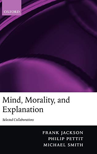 Mind, Morality, and Explanation: Selected Collaborations: Jackson, Frank; Smith, Michael; Pettit, ...