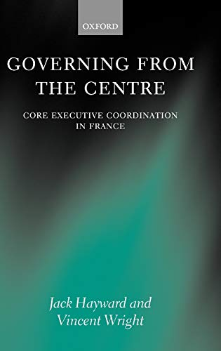 9780199256013: Governing from the Centre: Core Executive Coordiation in France