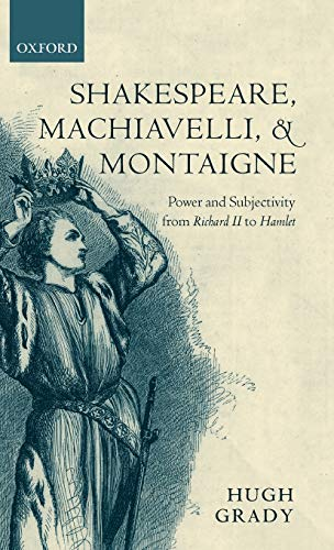 9780199257607: Shakespeare, Machiavelli, and Montaigne: Power and Subjectivity from Richard II to Hamlet