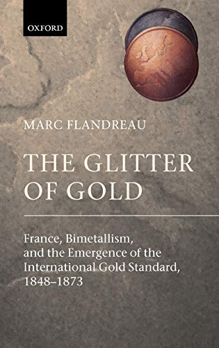 9780199257867: The Glitter of Gold: France, Bimetallism, and the Emergence of the International Gold Standard, 1848-73: France, Bimetallism, and the Emergence of the International Gold Standard, 1848-1873