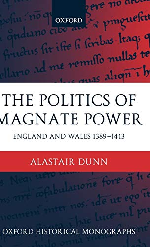 The Politics of Magnate Power: England and Wales 1389-1413 (Oxford Historical Monographs)
