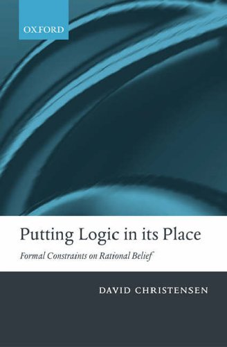 9780199263257: Putting Logic in its Place: Formal Constraints on Rational Belief: Formal Constraints in Rational Belief
