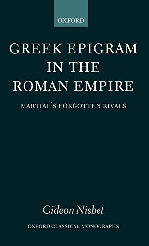 Greek Epigram in the Roman Empire: Martial's Forgotten Rivals: Gideon Nisbet