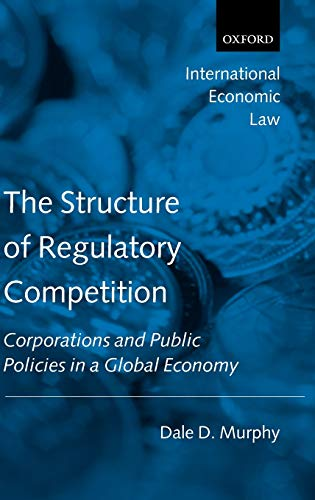 The Structure of Regulatory Competition: Corporations and Public Policies in a Global Economy: Dale...
