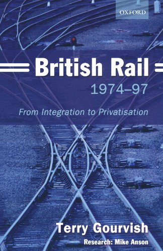 British Rail, 1974-97: From Integration to Privatisation [First Printing]: Gourvish, Terry; Anson, ...