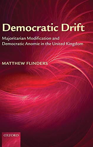 Democratic Drift: Majoritarian Modification and Democratic Anomie: Matthew Flinders