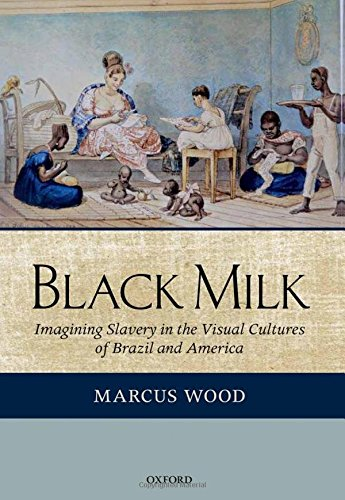 9780199274574: Black Milk: Imagining Slavery in the Visual Cultures of Brazil and America